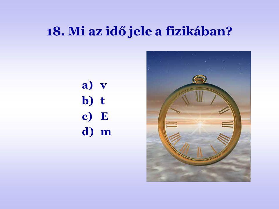 18. Mi az idő jele a fizikában? a)v b)t c)E d)m