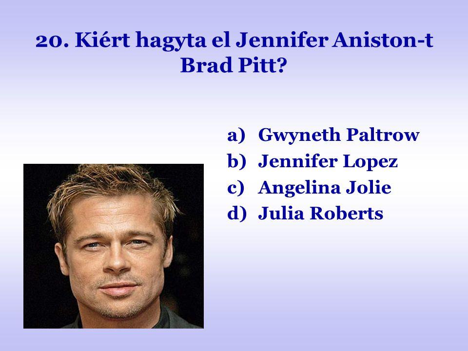 20. Kiért hagyta el Jennifer Aniston-t Brad Pitt? a)Gwyneth Paltrow b)Jennifer Lopez c)Angelina Jolie d)Julia Roberts