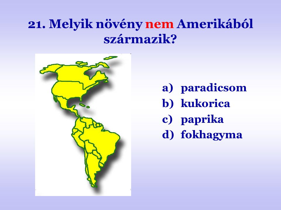 21. Melyik növény nem Amerikából származik? a)paradicsom b)kukorica c)paprika d)fokhagyma