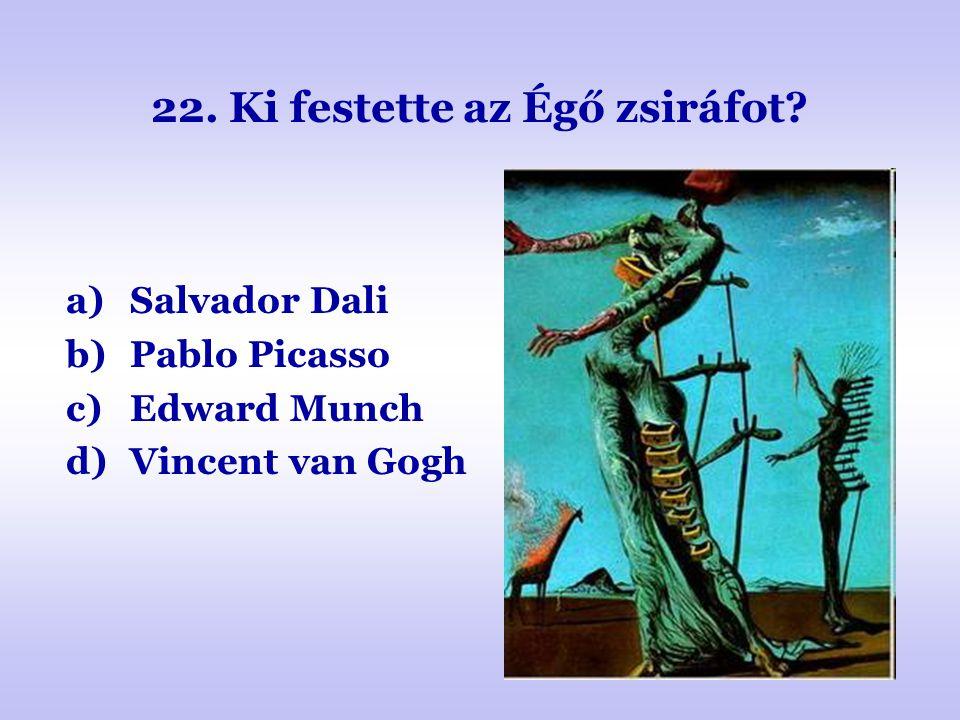 22. Ki festette az Égő zsiráfot? a)Salvador Dali b)Pablo Picasso c)Edward Munch d)Vincent van Gogh