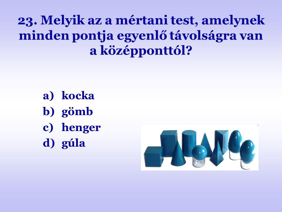 23. Melyik az a mértani test, amelynek minden pontja egyenlő távolságra van a középponttól? a)kocka b)gömb c)henger d)gúla