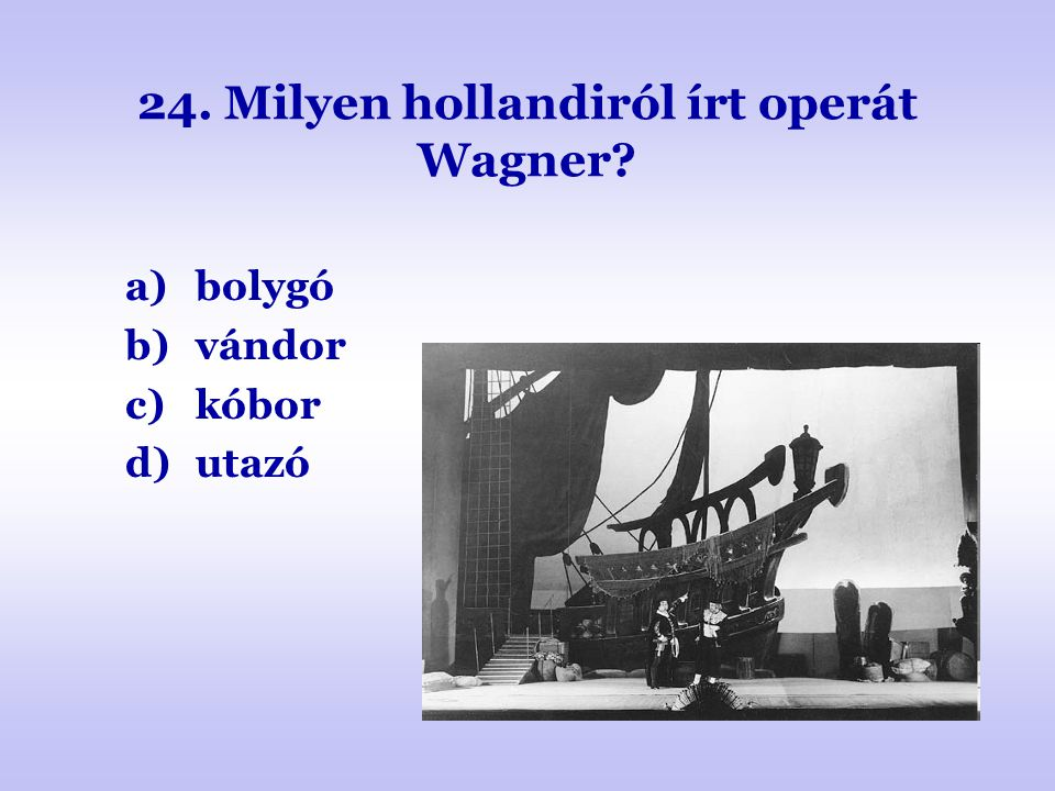 24. Milyen hollandiról írt operát Wagner? a)bolygó b)vándor c)kóbor d)utazó