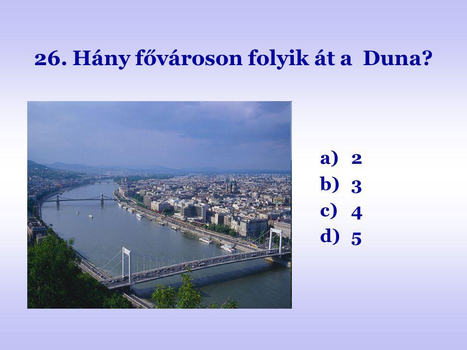 26. Hány fővároson folyik át a Duna? a)2 b)3 c)4 d)5