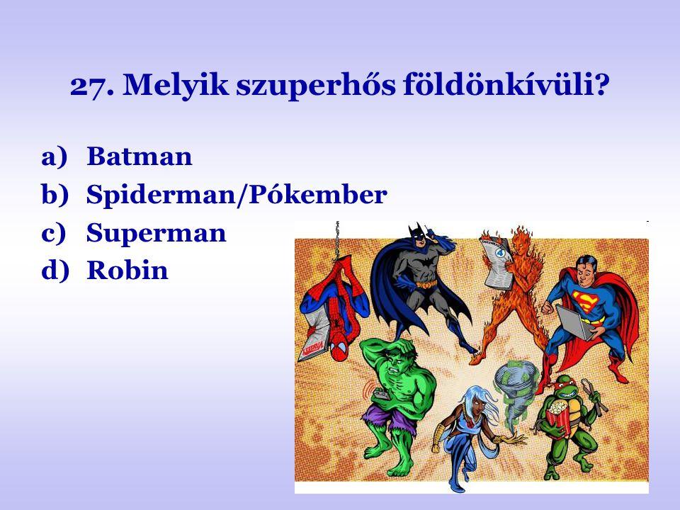 27. Melyik szuperhős földönkívüli? a)Batman b)Spiderman/Pókember c)Superman d)Robin
