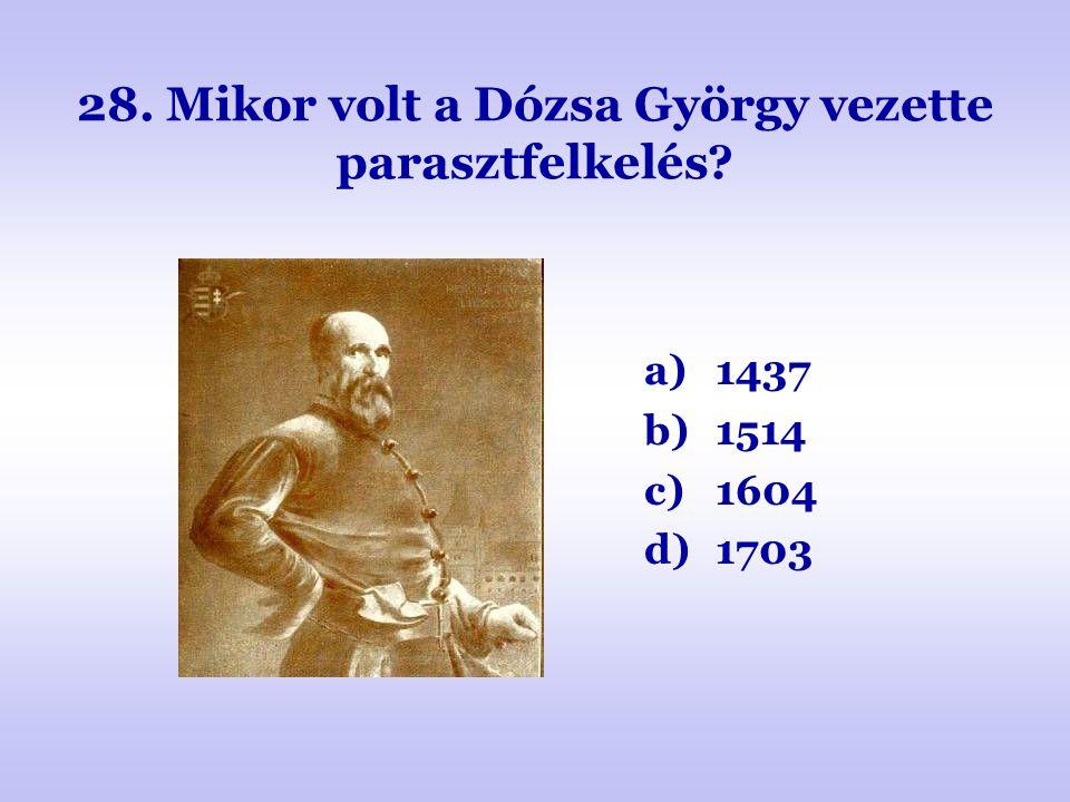 28. Mikor volt a Dózsa György vezette parasztfelkelés? a)1437 b)1514 c)1604 d)1703