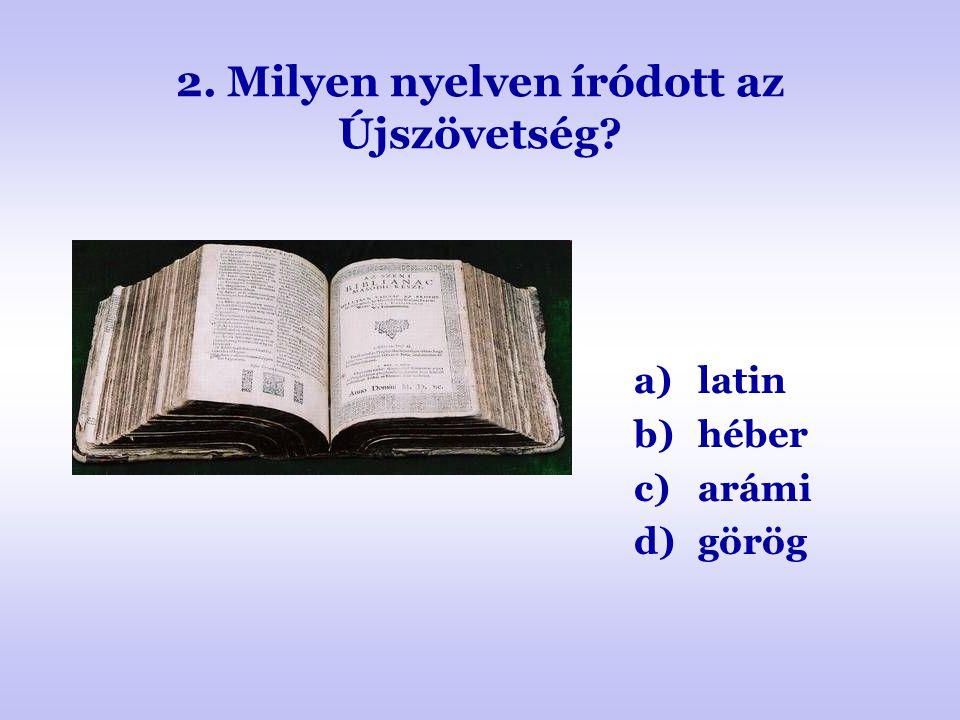 2. Milyen nyelven íródott az Újszövetség? a)latin b)héber c)arámi d)görög