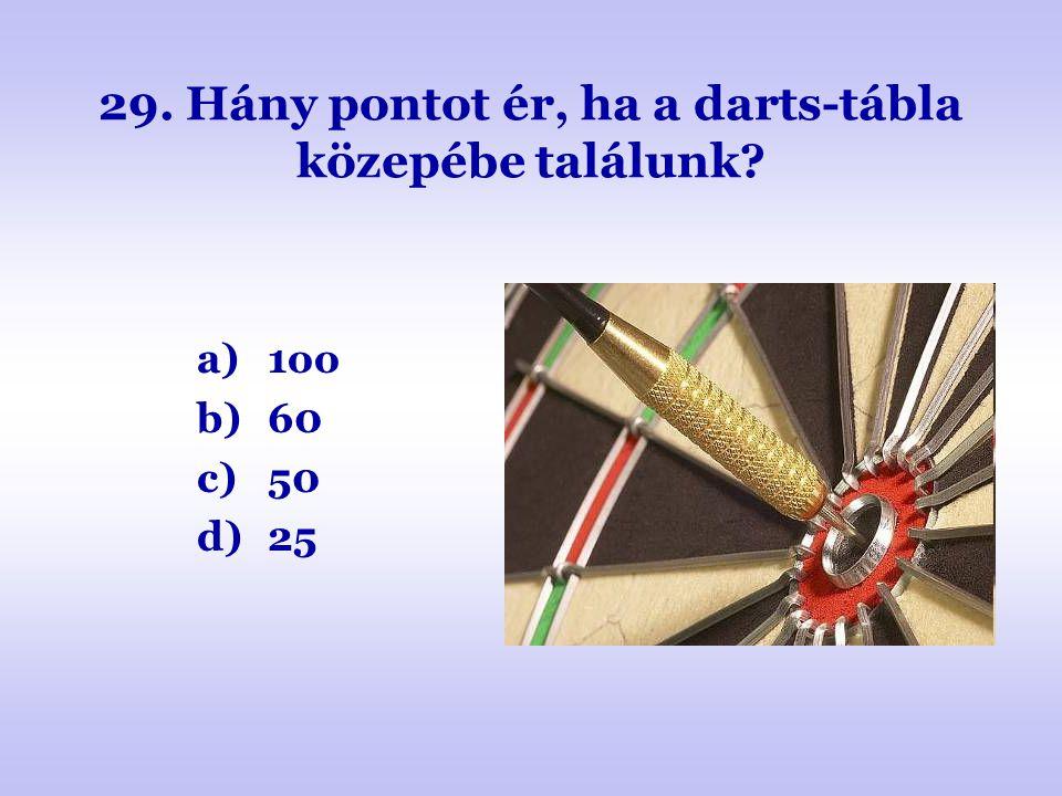 29. Hány pontot ér, ha a darts-tábla közepébe találunk? a)1oo b)60 c)50 d)25