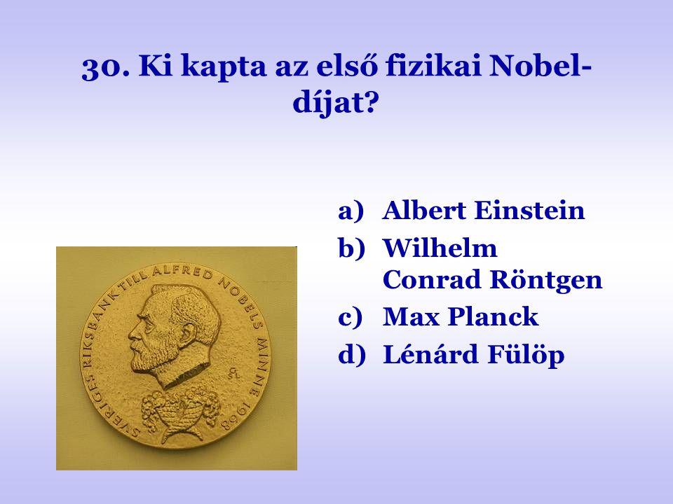 30. Ki kapta az első fizikai Nobel- díjat? a)Albert Einstein b)Wilhelm Conrad Röntgen c)Max Planck d)Lénárd Fülöp