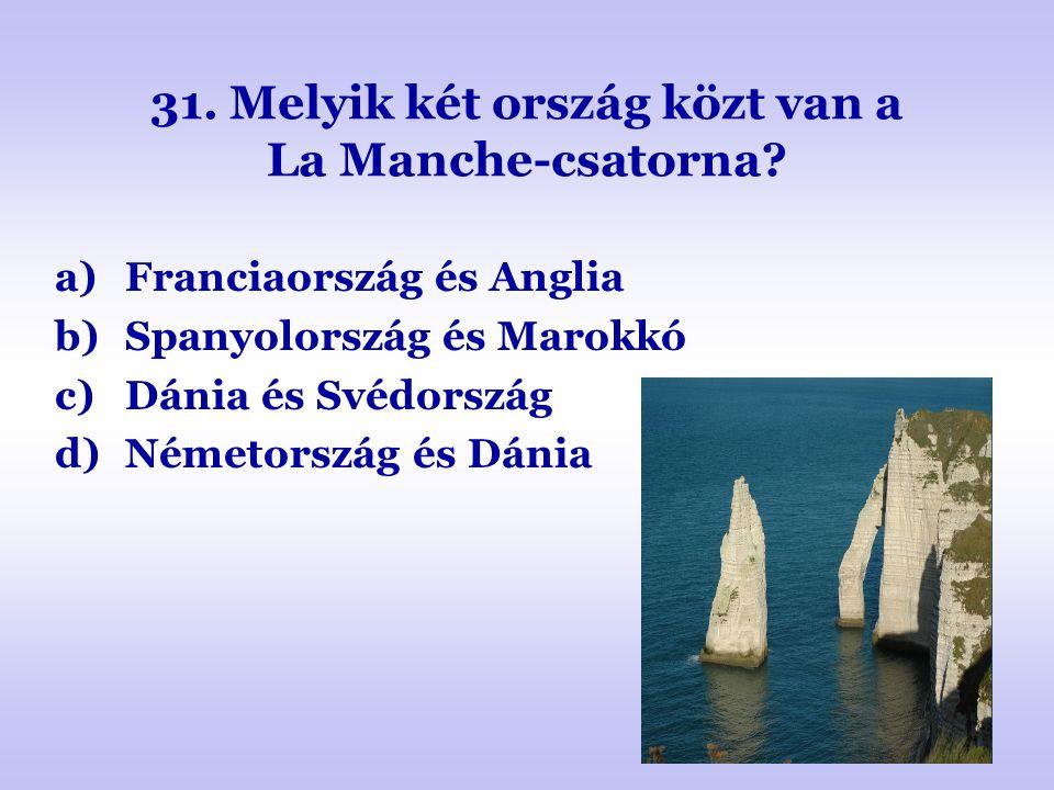 31. Melyik két ország közt van a La Manche-csatorna? a)Franciaország és Anglia b)Spanyolország és Marokkó c)Dánia és Svédország d)Németország és Dánia