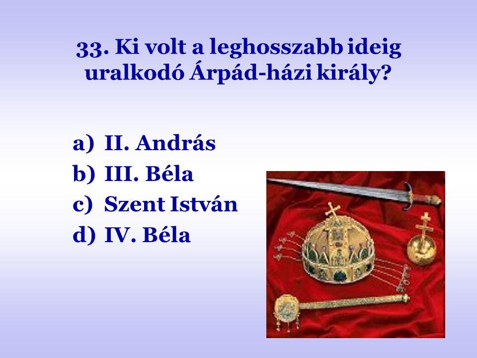 33. Ki volt a leghosszabb ideig uralkodó Árpád-házi király? a)II. András b)III. Béla c)Szent István d)IV. Béla