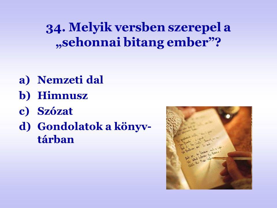 """34. Melyik versben szerepel a """"sehonnai bitang ember""""? a)Nemzeti dal b)Himnusz c)Szózat d)Gondolatok a könyv- tárban"""
