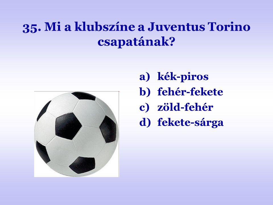 35. Mi a klubszíne a Juventus Torino csapatának? a)kék-piros b)fehér-fekete c)zöld-fehér d)fekete-sárga