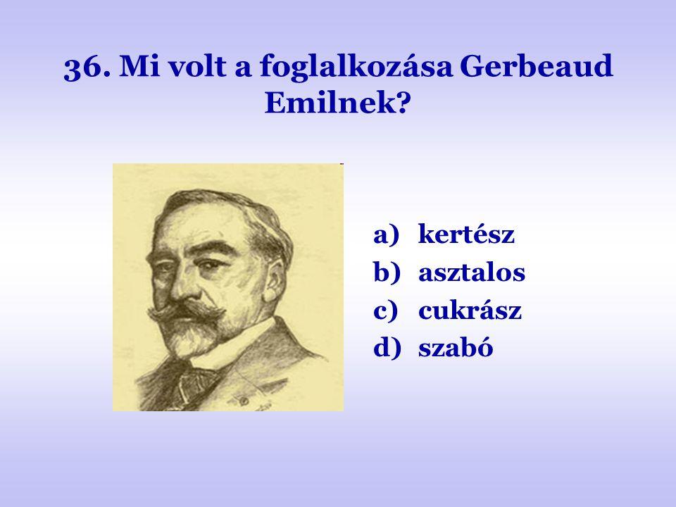 36. Mi volt a foglalkozása Gerbeaud Emilnek? a)kertész b)asztalos c)cukrász d)szabó