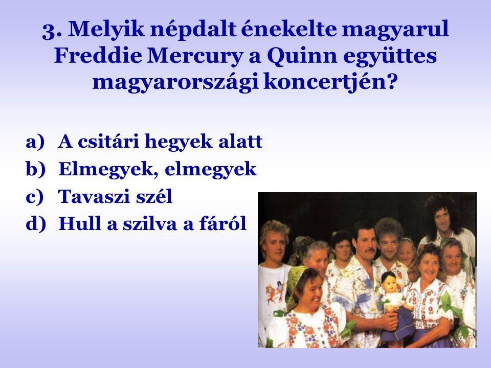3. Melyik népdalt énekelte magyarul Freddie Mercury a Quinn együttes magyarországi koncertjén? a)A csitári hegyek alatt b)Elmegyek, elmegyek c)Tavaszi