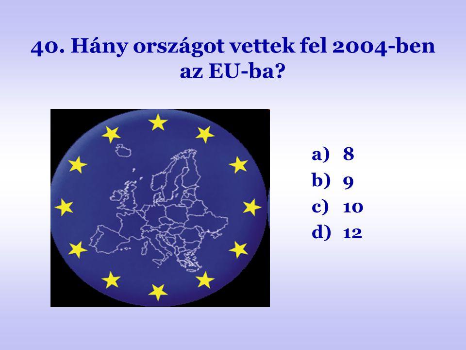 40. Hány országot vettek fel 2004-ben az EU-ba? a)8 b)9 c)10 d)12