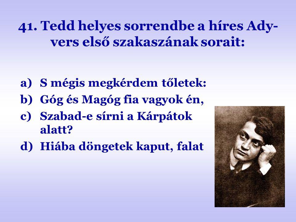 41. Tedd helyes sorrendbe a híres Ady- vers első szakaszának sorait: a)S mégis megkérdem tőletek: b)Góg és Magóg fia vagyok én, c)Szabad-e sírni a Kár