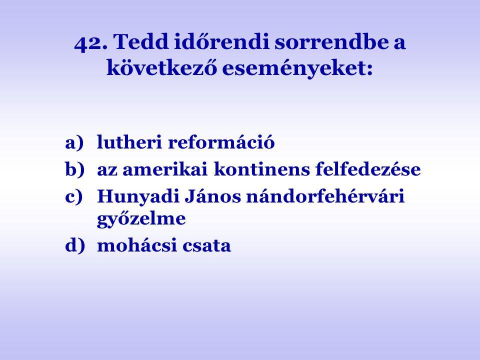 42. Tedd időrendi sorrendbe a következő eseményeket: a)lutheri reformáció b)az amerikai kontinens felfedezése c)Hunyadi János nándorfehérvári győzelme