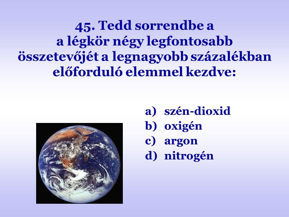 45. Tedd sorrendbe a a légkör négy legfontosabb összetevőjét a legnagyobb százalékban előforduló elemmel kezdve: a)szén-dioxid b)oxigén c)argon d)nitr