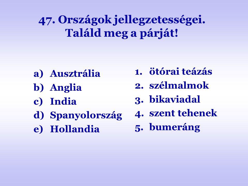 47. Országok jellegzetességei. Találd meg a párját! a)Ausztrália b)Anglia c)India d)Spanyolország e)Hollandia 1.ötórai teázás 2.szélmalmok 3.bikaviada