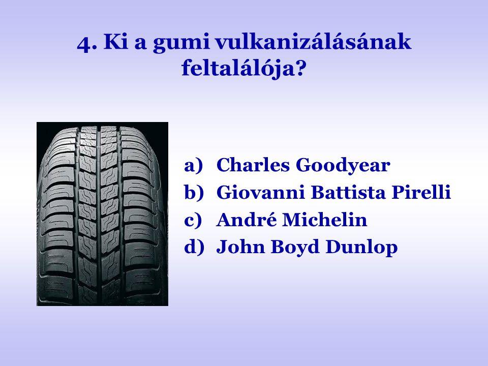 4. Ki a gumi vulkanizálásának feltalálója? a)Charles Goodyear b)Giovanni Battista Pirelli c)André Michelin d)John Boyd Dunlop