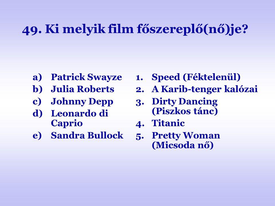49. Ki melyik film főszereplő(nő)je? a)Patrick Swayze b)Julia Roberts c)Johnny Depp d)Leonardo di Caprio e)Sandra Bullock 1.Speed (Féktelenül) 2.A Kar