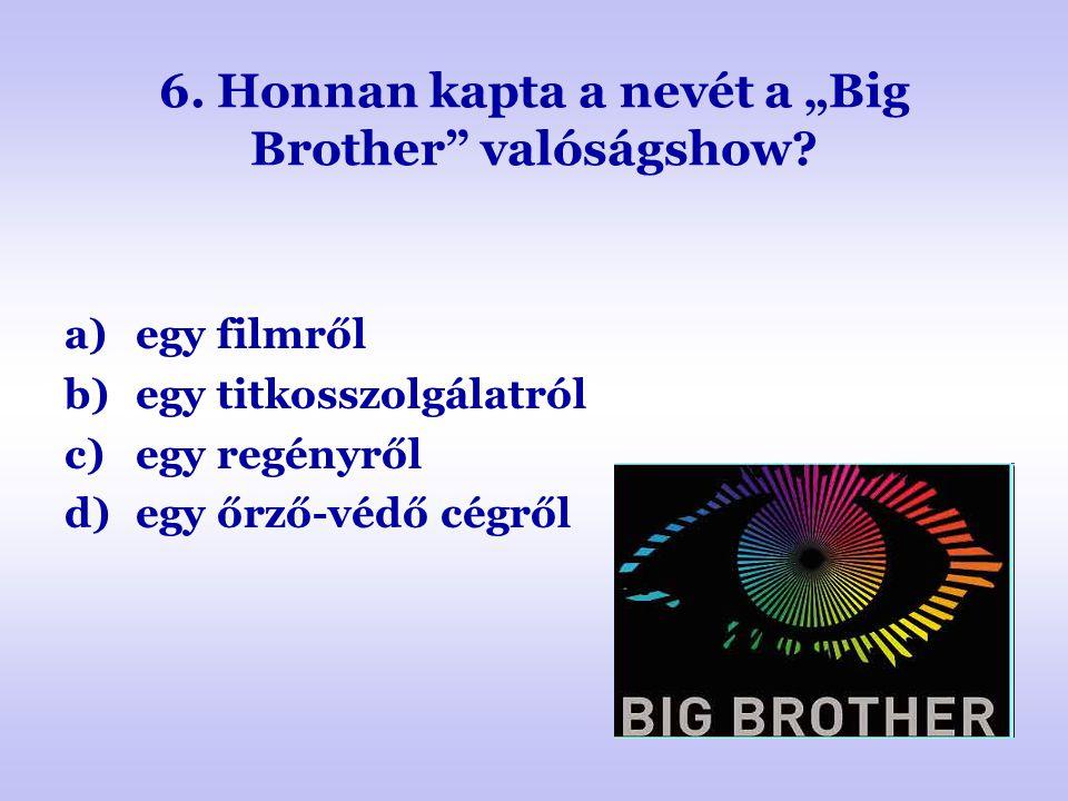 """6. Honnan kapta a nevét a """"Big Brother"""" valóságshow? a)egy filmről b)egy titkosszolgálatról c)egy regényről d)egy őrző-védő cégről"""