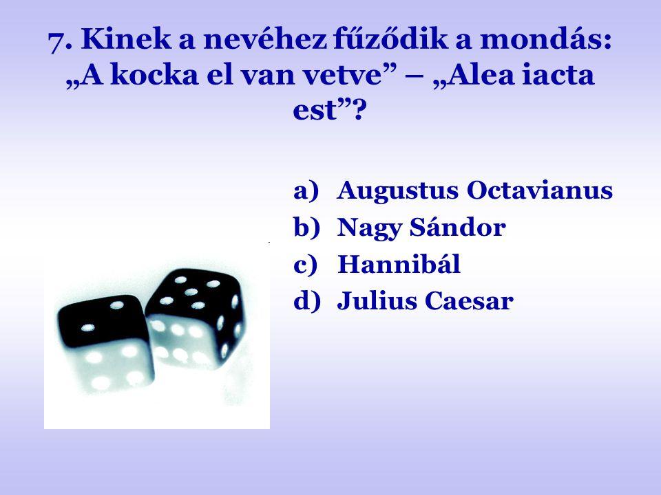 """7. Kinek a nevéhez fűződik a mondás: """"A kocka el van vetve"""" – """"Alea iacta est""""? a)Augustus Octavianus b)Nagy Sándor c)Hannibál d)Julius Caesar"""