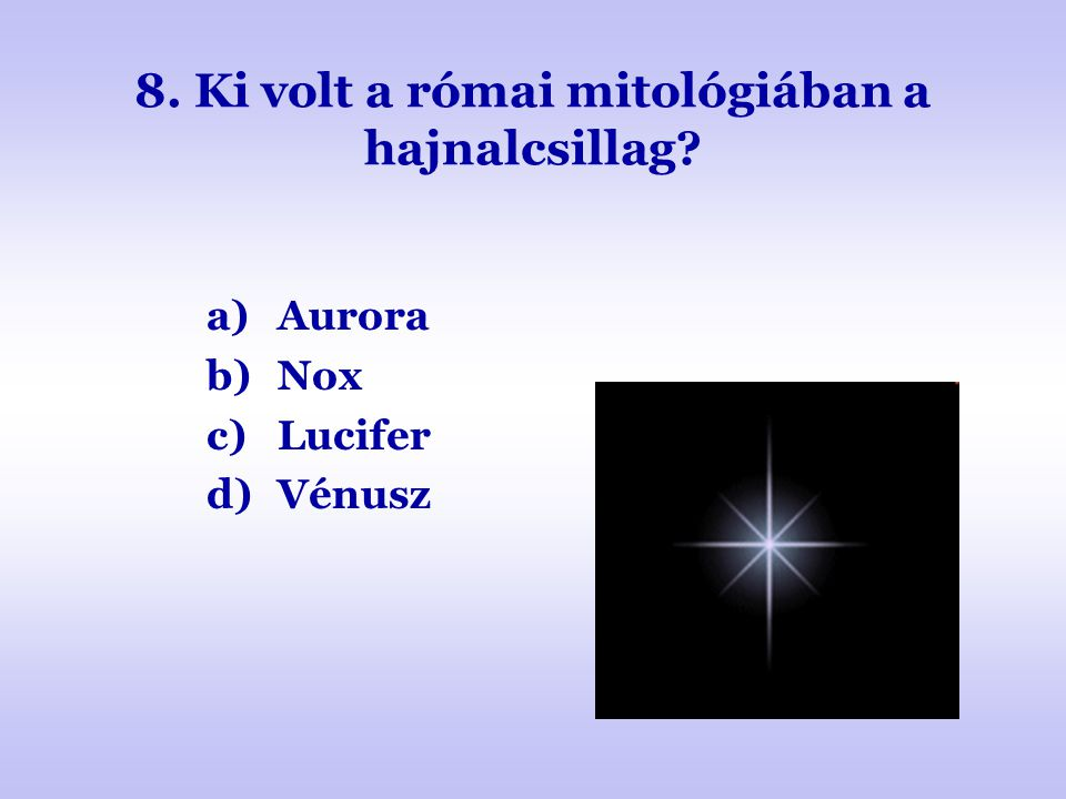 8. Ki volt a római mitológiában a hajnalcsillag? a)Aurora b)Nox c)Lucifer d)Vénusz