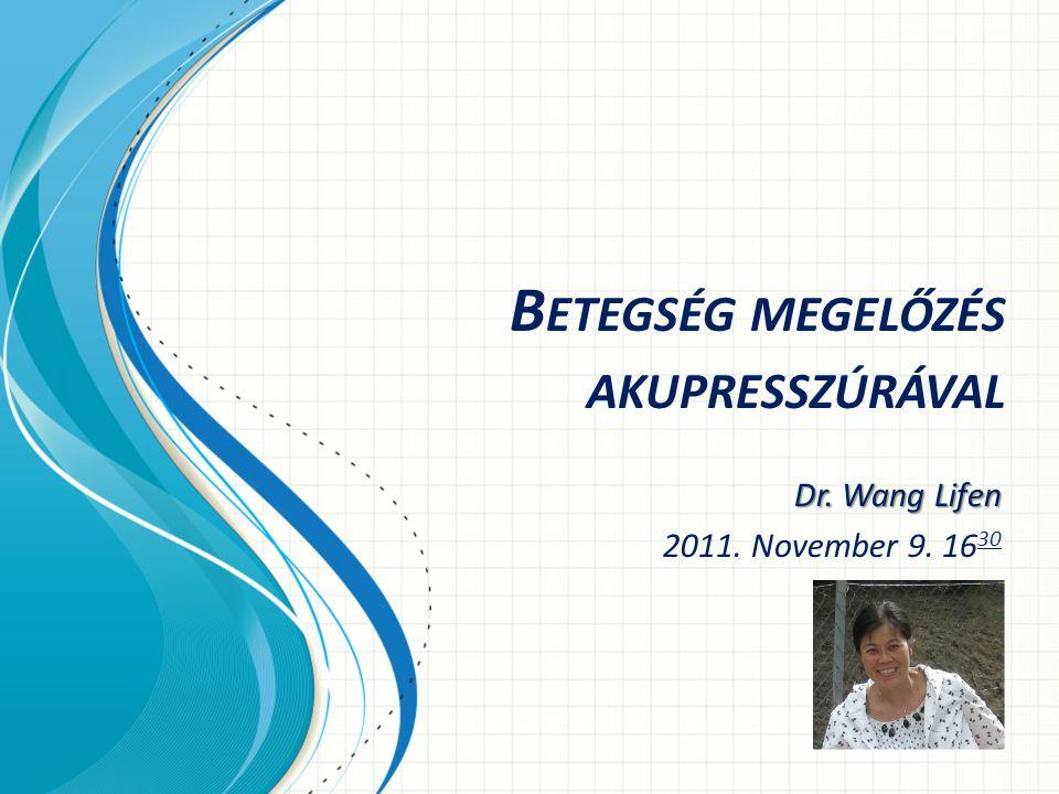 B ETEGSÉG MEGELŐZÉS AKUPRESSZÚRÁVAL Dr. Wang Lifen 2011. November 9. 16 30