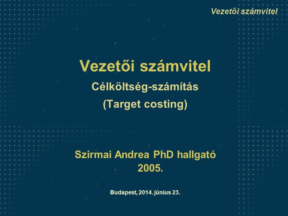 Vezetői számvitel Célköltség-számítás (Target costing) Szirmai Andrea PhD hallgató 2005.