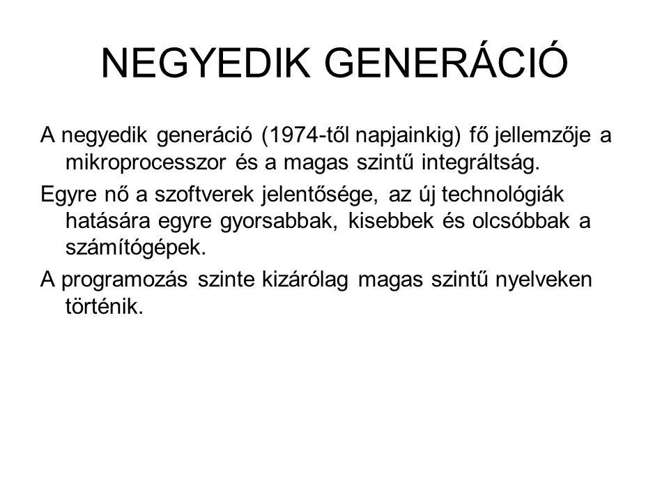 NEGYEDIK GENERÁCIÓ A negyedik generáció (1974-től napjainkig) fő jellemzője a mikroprocesszor és a magas szintű integráltság. Egyre nő a szoftverek je