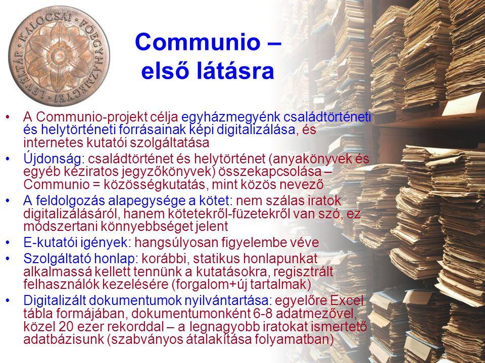 Communio – első látásra •A Communio-projekt célja egyházmegyénk családtörténeti és helytörténeti forrásainak képi digitalizálása, és internetes kutatói szolgáltatása •Újdonság: családtörténet és helytörténet (anyakönyvek és egyéb kéziratos jegyzőkönyvek) összekapcsolása – Communio = közösségkutatás, mint közös nevező •A feldolgozás alapegysége a kötet: nem szálas iratok digitalizálásáról, hanem kötetekről-füzetekről van szó, ez módszertani könnyebbséget jelent •E-kutatói igények: hangsúlyosan figyelembe véve •Szolgáltató honlap: korábbi, statikus honlapunkat alkalmassá kellett tennünk a kutatásokra, regisztrált felhasználók kezelésére (forgalom+új tartalmak) •Digitalizált dokumentumok nyilvántartása: egyelőre Excel tábla formájában, dokumentumonként 6-8 adatmezővel, közel 20 ezer rekorddal – a legnagyobb iratokat ismertető adatbázisunk (szabványos átalakítása folyamatban)