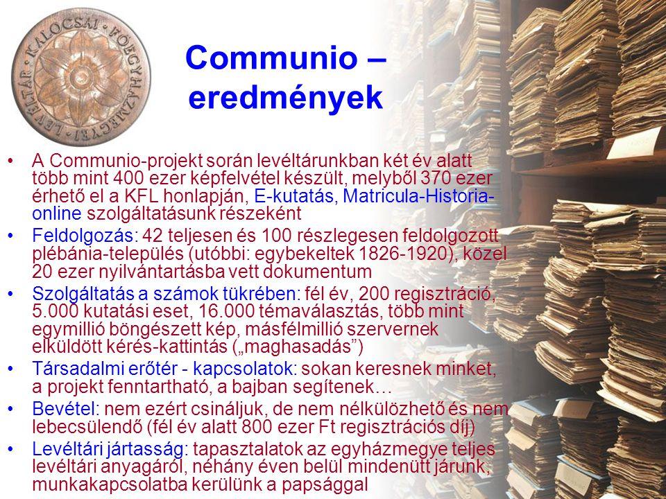 """Communio – eredmények •A Communio-projekt során levéltárunkban két év alatt több mint 400 ezer képfelvétel készült, melyből 370 ezer érhető el a KFL honlapján, E-kutatás, Matricula-Historia- online szolgáltatásunk részeként •Feldolgozás: 42 teljesen és 100 részlegesen feldolgozott plébánia-település (utóbbi: egybekeltek 1826-1920), közel 20 ezer nyilvántartásba vett dokumentum •Szolgáltatás a számok tükrében: fél év, 200 regisztráció, 5.000 kutatási eset, 16.000 témaválasztás, több mint egymillió böngészett kép, másfélmillió szervernek elküldött kérés-kattintás (""""maghasadás ) •Társadalmi erőtér - kapcsolatok: sokan keresnek minket, a projekt fenntartható, a bajban segítenek… •Bevétel: nem ezért csináljuk, de nem nélkülözhető és nem lebecsülendő (fél év alatt 800 ezer Ft regisztrációs díj) •Levéltári jártasság: tapasztalatok az egyházmegye teljes levéltári anyagáról, néhány éven belül mindenütt járunk, munkakapcsolatba kerülünk a papsággal"""