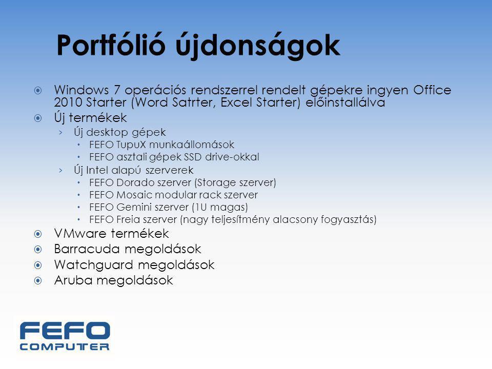 Portfólió újdonságok  Windows 7 operációs rendszerrel rendelt gépekre ingyen Office 2010 Starter (Word Satrter, Excel Starter) előinstallálva  Új termékek › Új desktop gépek  FEFO TupuX munkaállomások  FEFO asztali gépek SSD drive-okkal › Új Intel alapú szerverek  FEFO Dorado szerver (Storage szerver)  FEFO Mosaic modular rack szerver  FEFO Gemini szerver (1U magas)  FEFO Freia szerver (nagy teljesítmény alacsony fogyasztás)  VMware termékek  Barracuda megoldások  Watchguard megoldások  Aruba megoldások