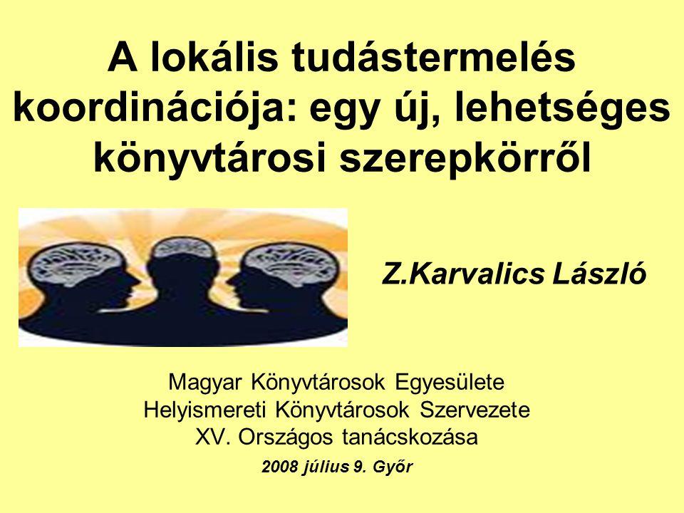 A lokális tudástermelés koordinációja: egy új, lehetséges könyvtárosi szerepkörről Magyar Könyvtárosok Egyesülete Helyismereti Könyvtárosok Szervezete XV.