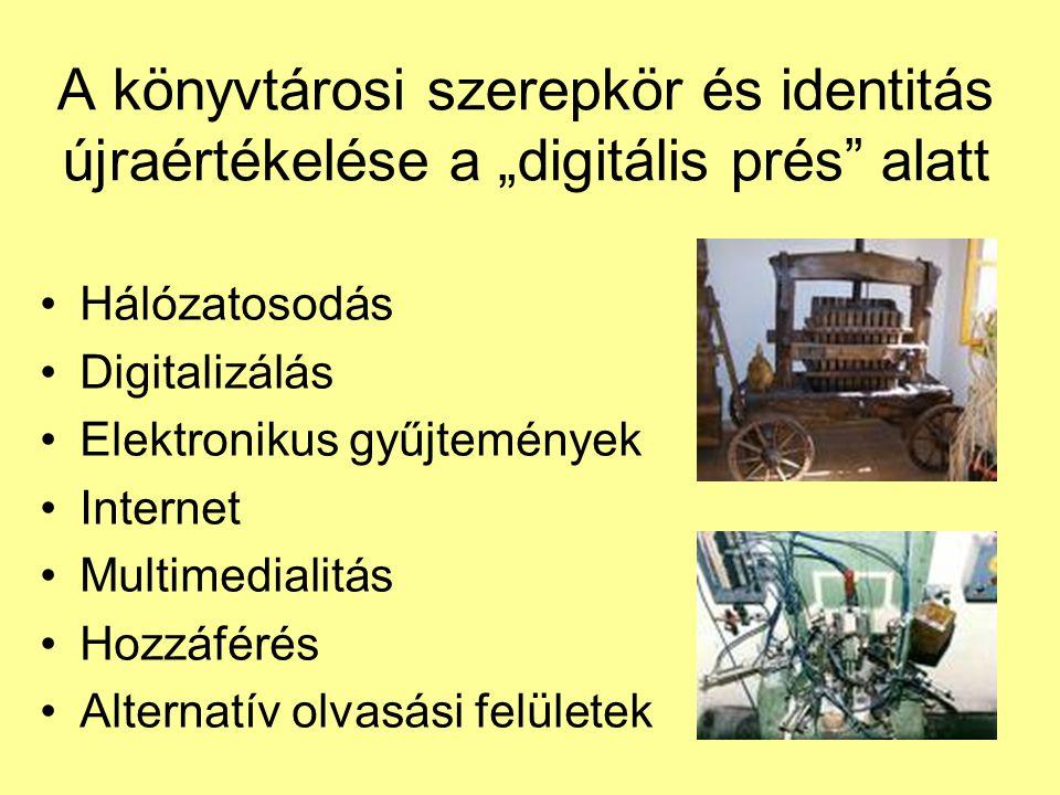 """A könyvtárosi szerepkör és identitás újraértékelése a """"digitális prés alatt •Hálózatosodás •Digitalizálás •Elektronikus gyűjtemények •Internet •Multimedialitás •Hozzáférés •Alternatív olvasási felületek"""