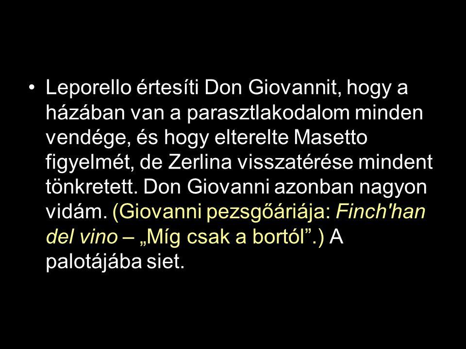 •Leporello értesíti Don Giovannit, hogy a házában van a parasztlakodalom minden vendége, és hogy elterelte Masetto figyelmét, de Zerlina visszatérése mindent tönkretett.