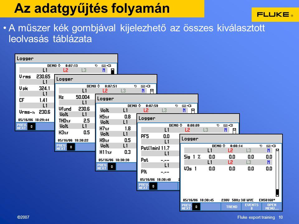 ©2007Fluke export training 10 Az adatgyűjtés folyamán •A műszer kék gombjával kijelezhető az összes kiválasztott leolvasás táblázata