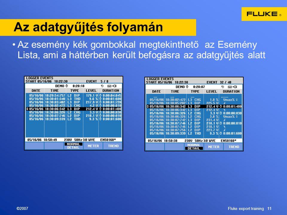 ©2007Fluke export training 11 Az adatgyűjtés folyamán •Az esemény kék gombokkal megtekinthető az Esemény Lista, ami a háttérben került befogásra az adatgyűjtés alatt