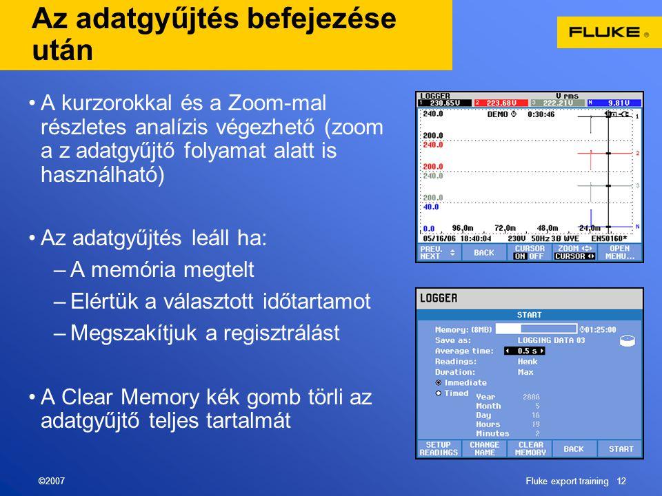 ©2007Fluke export training 12 Az adatgyűjtés befejezése után •A kurzorokkal és a Zoom-mal részletes analízis végezhető (zoom a z adatgyűjtő folyamat alatt is használható) •Az adatgyűjtés leáll ha: –A memória megtelt –Elértük a választott időtartamot –Megszakítjuk a regisztrálást •A Clear Memory kék gomb törli az adatgyűjtő teljes tartalmát