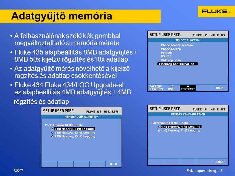 ©2007Fluke export training 13 Adatgyűjtő memória •A felhasználónak szóló kék gombbal megváltoztatható a memória mérete •Fluke 435 alapbeállítás 8MB adatgyűjtés + 8MB 50x kijelző rögzítés és10x adatlap •Az adatgyűjtő mérés növelhető a kijelző rögzítés és adatlap csökkentésével •Fluke 434 Fluke 434/LOG Upgrade-el: az alapbeállítás 4MB adatgyűjtés + 4MB rögzítés és adatlap