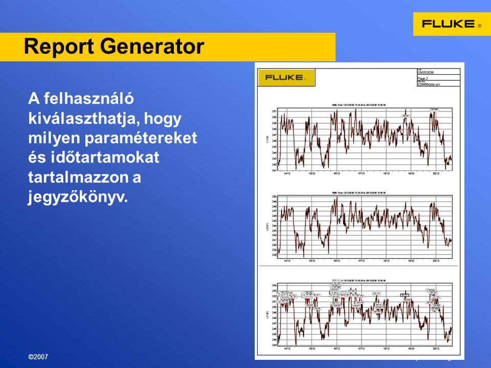 ©2007Fluke export training 15 Report Generator A felhasználó kiválaszthatja, hogy milyen paramétereket és időtartamokat tartalmazzon a jegyzőkönyv.