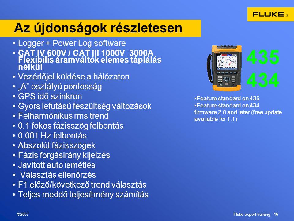 """©2007Fluke export training 16 Az újdonságok részletesen •Logger + Power Log software •CAT IV 600V / CAT III 1000V 3000A Flexibilis áramváltók elemes táplálás nélkül •Vezérlőjel küldése a hálózaton •""""A osztályú pontosság •GPS idő szinkron •Gyors lefutású feszültség változások •Felharmónikus rms trend •0.1 fokos fázisszög felbontás •0.001 Hz felbontás •Abszolút fázisszögek •Fázis forgásirány kijelzés •Javított auto ismétlés • Választás ellenőrzés •F1 előző/következő trend választás •Teljes meddő teljesítmény számítás •Feature standard on 435 •Feature standard on 434 firmware 2.0 and later (free update available for 1.1)"""