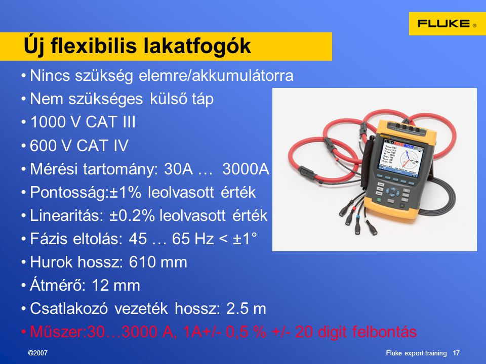 ©2007Fluke export training 17 Új flexibilis lakatfogók •Nincs szükség elemre/akkumulátorra •Nem szükséges külső táp •1000 V CAT III •600 V CAT IV •Mérési tartomány: 30A … 3000A •Pontosság:±1% leolvasott érték •Linearitás: ±0.2% leolvasott érték •Fázis eltolás: 45 … 65 Hz < ±1° •Hurok hossz: 610 mm •Átmérő: 12 mm •Csatlakozó vezeték hossz: 2.5 m •Műszer:30…3000 A, 1A+/- 0,5 % +/- 20 digit felbontás