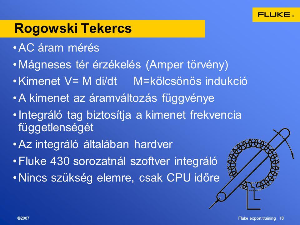 ©2007Fluke export training 18 Rogowski Tekercs •AC áram mérés •Mágneses tér érzékelés (Amper törvény) •Kimenet V= M di/dt M=kölcsönös indukció •A kimenet az áramváltozás függvénye •Integráló tag biztosítja a kimenet frekvencia függetlenségét •Az integráló általában hardver •Fluke 430 sorozatnál szoftver integráló •Nincs szükség elemre, csak CPU időre