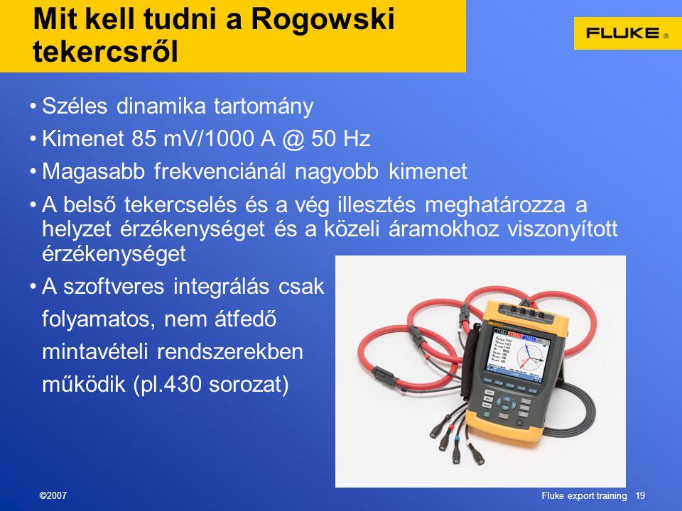 ©2007Fluke export training 19 Mit kell tudni a Rogowski tekercsről •Széles dinamika tartomány •Kimenet 85 mV/1000 A @ 50 Hz •Magasabb frekvenciánál nagyobb kimenet •A belső tekercselés és a vég illesztés meghatározza a helyzet érzékenységet és a közeli áramokhoz viszonyított érzékenységet •A szoftveres integrálás csak folyamatos, nem átfedő mintavételi rendszerekben működik (pl.430 sorozat)