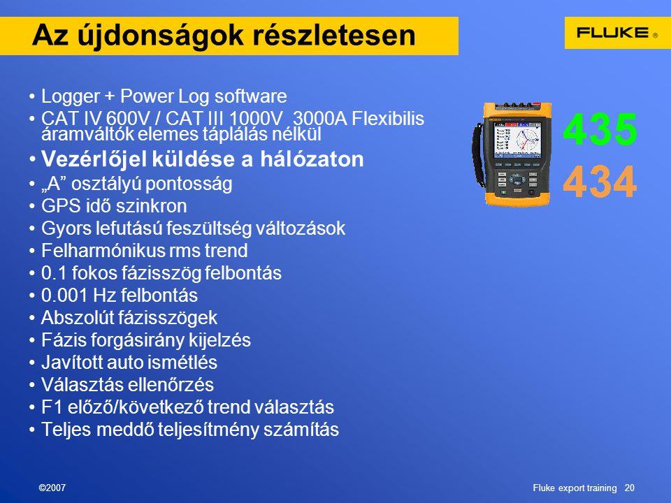 """©2007Fluke export training 20 Az újdonságok részletesen •Logger + Power Log software •CAT IV 600V / CAT III 1000V 3000A Flexibilis áramváltók elemes táplálás nélkül •Vezérlőjel küldése a hálózaton •""""A osztályú pontosság •GPS idő szinkron •Gyors lefutású feszültség változások •Felharmónikus rms trend •0.1 fokos fázisszög felbontás •0.001 Hz felbontás •Abszolút fázisszögek •Fázis forgásirány kijelzés •Javított auto ismétlés •Választás ellenőrzés •F1 előző/következő trend választás •Teljes meddő teljesítmény számítás"""