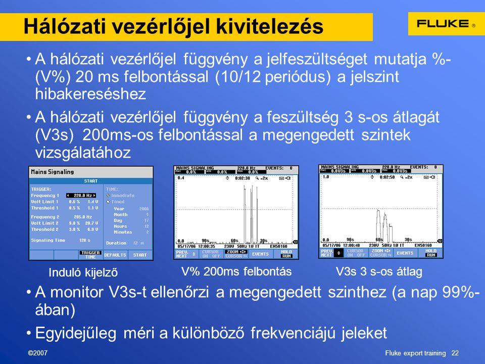 ©2007Fluke export training 22 Hálózati vezérlőjel kivitelezés •A hálózati vezérlőjel függvény a jelfeszültséget mutatja %- (V%) 20 ms felbontással (10/12 periódus) a jelszint hibakereséshez •A hálózati vezérlőjel függvény a feszültség 3 s-os átlagát (V3s) 200ms-os felbontással a megengedett szintek vizsgálatához •A monitor V3s-t ellenőrzi a megengedett szinthez (a nap 99%- ában) •Egyidejűleg méri a különböző frekvenciájú jeleket Induló kijelző V% 200ms felbontás V3s 3 s-os átlag