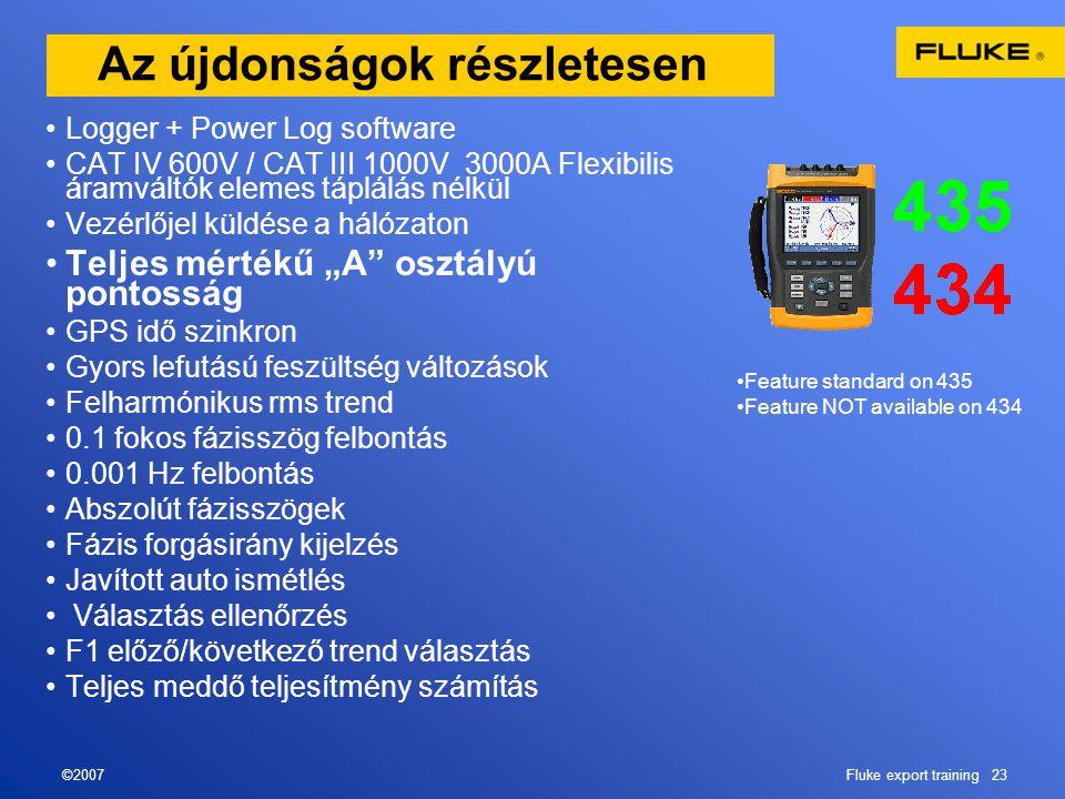 """©2007Fluke export training 23 Az újdonságok részletesen •Logger + Power Log software •CAT IV 600V / CAT III 1000V 3000A Flexibilis áramváltók elemes táplálás nélkül •Vezérlőjel küldése a hálózaton •Teljes mértékű """"A osztályú pontosság •GPS idő szinkron •Gyors lefutású feszültség változások •Felharmónikus rms trend •0.1 fokos fázisszög felbontás •0.001 Hz felbontás •Abszolút fázisszögek •Fázis forgásirány kijelzés •Javított auto ismétlés • Választás ellenőrzés •F1 előző/következő trend választás •Teljes meddő teljesítmény számítás •Feature standard on 435 •Feature NOT available on 434"""
