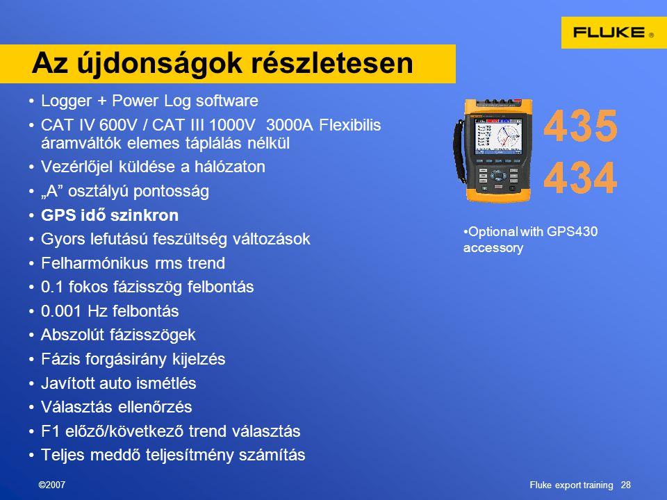 """©2007Fluke export training 28 Az újdonságok részletesen •Logger + Power Log software •CAT IV 600V / CAT III 1000V 3000A Flexibilis áramváltók elemes táplálás nélkül •Vezérlőjel küldése a hálózaton •""""A osztályú pontosság •GPS idő szinkron •Gyors lefutású feszültség változások •Felharmónikus rms trend •0.1 fokos fázisszög felbontás •0.001 Hz felbontás •Abszolút fázisszögek •Fázis forgásirány kijelzés •Javított auto ismétlés •Választás ellenőrzés •F1 előző/következő trend választás •Teljes meddő teljesítmény számítás •Optional with GPS430 accessory"""